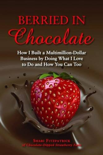 Berried In Chocolate: How I Built A Multimillion Dollar Business By Doing What I Love To Do And How You Can Too