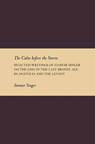 9781589835580: The Calm Before the Storm: Selected Writings of Itamar Singer on the End of the Late Bronze Age in Anatolia and the Levant (Writings from the Ancient World Supplement)