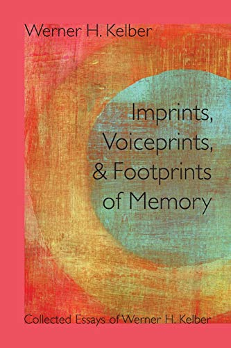 Imprints, Voiceprints, and Footprints of Memory: Collected Essays of Werner H. Kelber (Resources ...