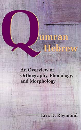 Qumran Hebrew: An Overview of Orthography, Phonology, and Morphology: Eric D. Reymond