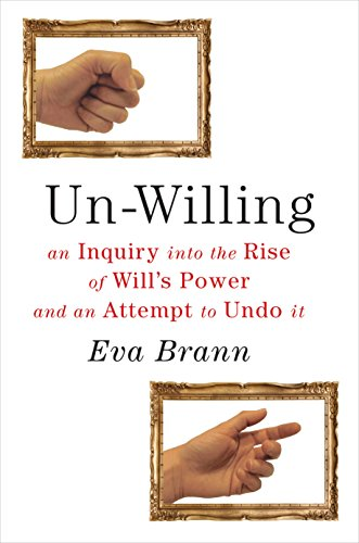 Un-Willing: An Inquiry into the Rise of Will's Power and an Attempt to Undo It: Brann, Eva