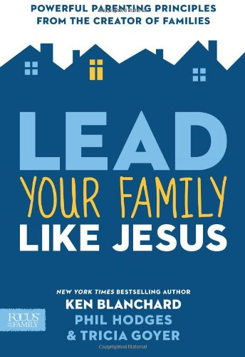 Lead Your Family Like Jesus: Powerful Parenting Principles from the Creator of Families (1589977203) by Blanchard, Ken; Goyer, Tricia; Hodges, Phil