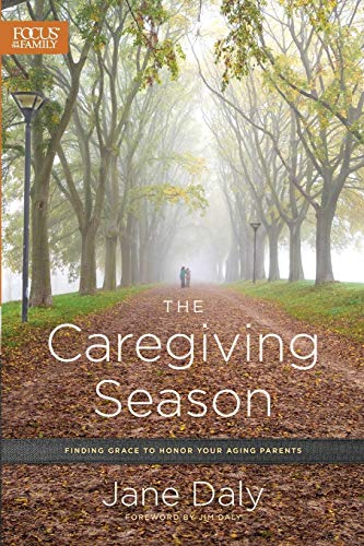 The Caregiving Season: Finding Grace to Honor Your Aging Parents: Daly, Jane; Daly, Jim [Foreword]