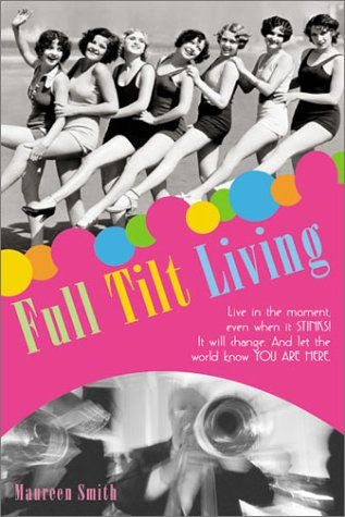 Full Tilt Living: Live in the Moment Even When It Stinks! Find the Juicy Parts and Let the World ...
