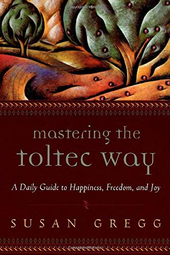 Mastering the Toltec Way: A Daily Guide to Happiness, Freedom, and Joy (1590030508) by Susan Gregg