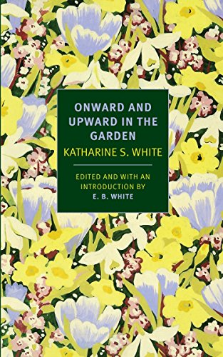 Onward and Upward in the Garden: White, Katherine S.