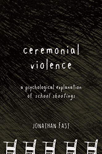 Ceremonial ViolenceA Psychological Explanation of School Shootings: Fast, Jonathan