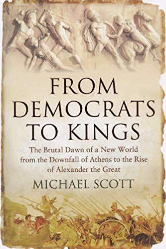 9781590203910: From Democrats to Kings: The Brutal Dawn of a New World from the Downfall of Athens to the Rise of Alexander the Great