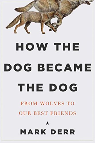 How the Dog Became the Dog: From Wolves to Our Best Friends: Derr, Mark