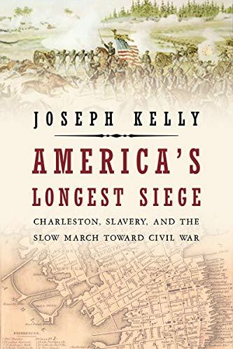 America's Longest Siege: Charleston, Slavery, and the: Kelly, Joseph