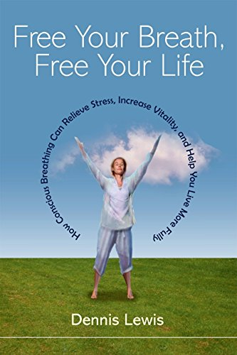 Free Your Breath, Free Your Life: How Conscious Breathing Can Relieve Stress, Increase Vitality, ...