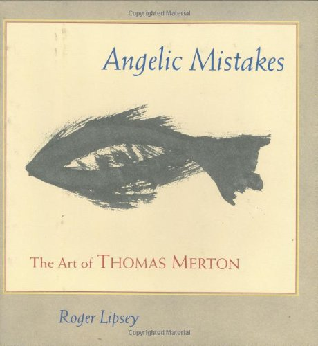 Angelic Mistakes: The Art of Thomas Merton: Roger Lipsey; Paul M. Pearson
