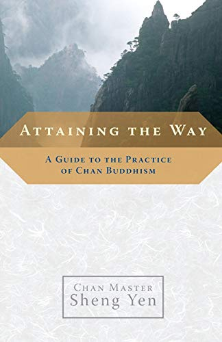 Attaining the Way: A Guide to the Practice of Chan Buddhism: Sheng Yen, Chan Master