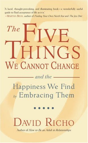 The Five Things We Cannot Change: And the Happiness We Find by Embracing Them: Richo, David