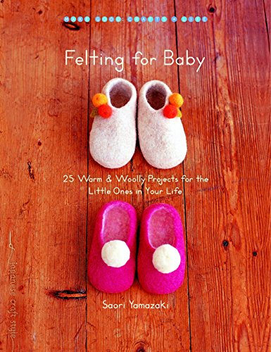 Felting for Baby: 25 Warm and Woolly Projects for the Little Ones in Your Life (Make Good: Crafts +...