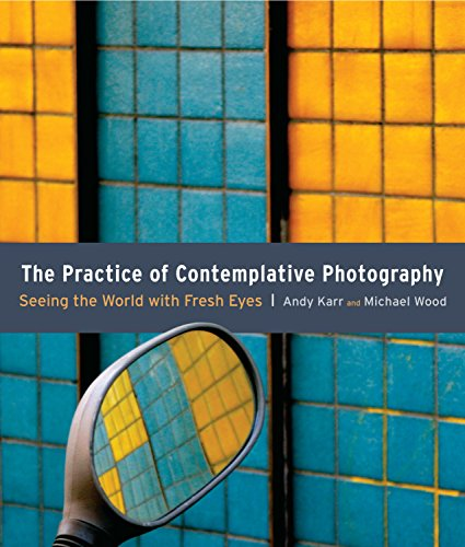 The Practice of Contemplative Photography: Seeing the: Karr, Andy; Wood,
