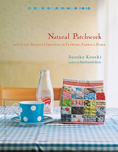Natural Patchwork: 26 Stylish Projects Inspired by Flowers, Fabric, and Home (Make Good: Crafts + ...