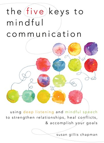 9781590309414: The Five Keys to Mindful Communication: Using Deep Listening and Mindful Speech to Strengthen Relationships, Heal Conflicts, and Accomplish Your Goals