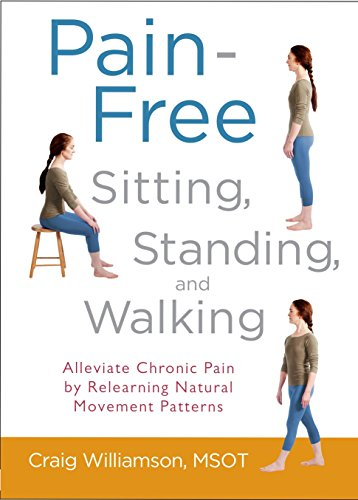 Pain-Free Sitting, Standing, and Walking: Alleviate Chronic Pain by Relearning Natural Movement ...