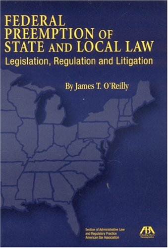 Federal Preemption of State and Local Law: Legislation, Regulation and Litigation: James T. ...