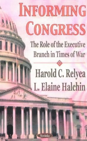 Informing Congress: The Role of the Executive Branch in Times of War: Relyea, Harold C.; Halchin, L...