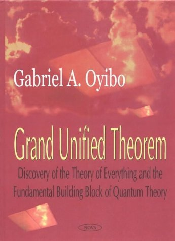 Grand Unified Theorem: Discovery of the Theory: Oyibo, G. A.
