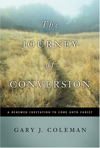 The Journey of Conversion: A Renewed Invitation to Come Unto Christ: GARY COLEMAN