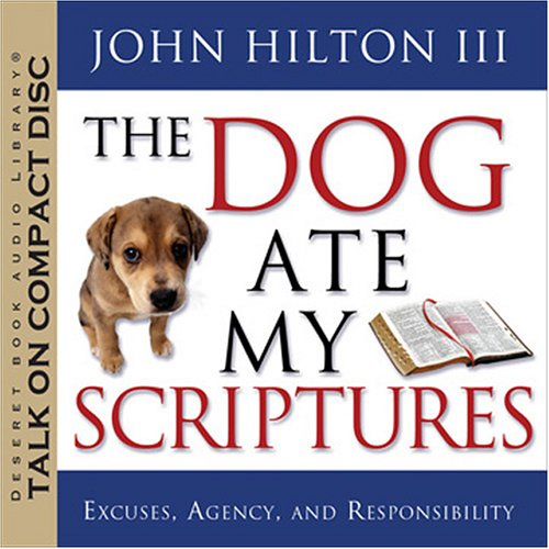The Dog Ate My Scriptures: Excuses, Agency, and Responsibility: John Hilton III