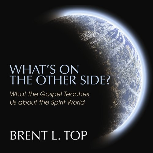 What's On the Other Side? What the Gospel Teaches Us about the Spirit World: Brent L. Top