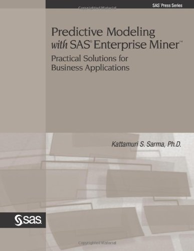 Predictive Modeling With SAS Enterprise Miner: Practical: Kattamuri S. Sarma