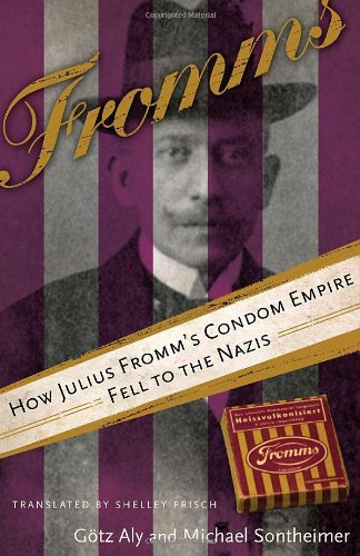 How Julius Fromm's Condom Empire Fell to the Nazis: Aly, G�tz & Michael Sontheimer.