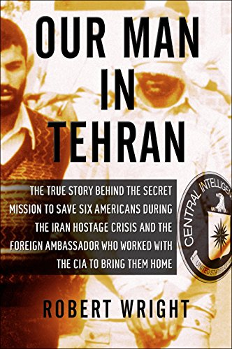 9781590514139: Our Man in Tehran: The True Story Behind the Secret Mission to Save Six Americans during the Iran Hostage Crisis & the Foreign Ambassador Who Worked w/the CIA to Bring Them Home