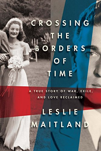 Crossing the Borders of Time; A True Story of War, Exile, and Love Reclaimed: Maitland, Leslie
