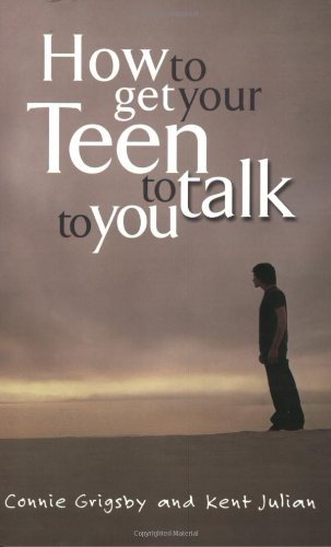 How to Get Your Teen to Talk to You: Grigsby, Connie; Julian, Kent