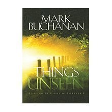 Things Unseen: Living with Eternity in Your: Buchanan, Mark