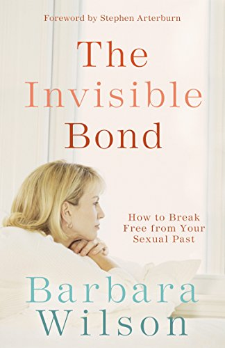 The Invisible Bond: How to Break Free from Your Sexual Past: Barbara Wilson