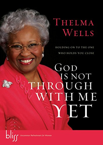 God Is Not Through with Me Yet: Holding On to the One Who Holds You Close: Wells, Thelma