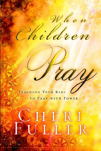 When Children Pray: Teaching Your Kids to Pray with Power (1590528913) by Cheri Fuller