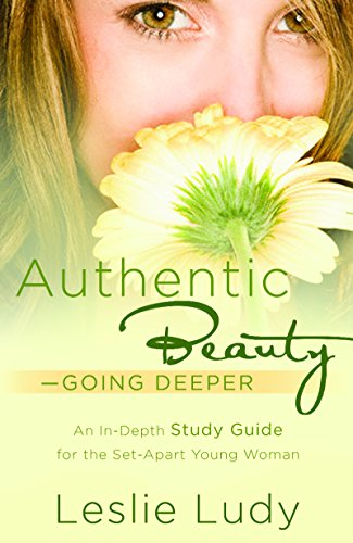 Authentic Beauty, Going Deeper: A Study Guide for the Set-Apart Young Woman (1590529758) by Ludy, Leslie