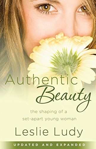 Authentic Beauty: The Shaping of a Set-Apart Young Woman (159052991X) by Ludy, Leslie