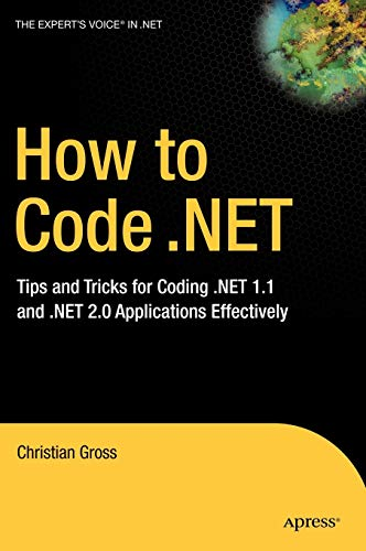 How to Code .Net: Tips and Tricks for Coding .Net 1.1 and .Net 2.0 Applications Effectively: Gross,...