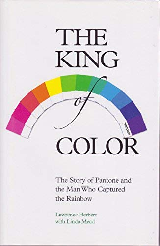The King of Color: The Story of Pantone and the Man Who Captured the Rainbow: Lawrence Herbert with...