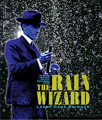The Rain Wizard: The Amazing, Mysterious, True Life of Charles Mallory Hatfield: Brimner, Larry ...