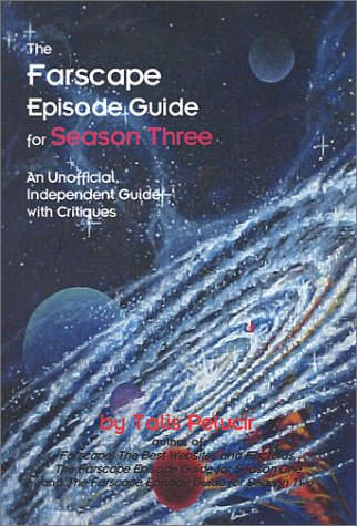 The Farscape Episode Guide for Season Three: An Unofficial, Independent Guide with Critiques: ...