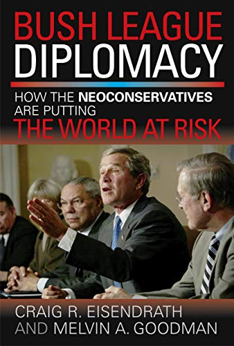 Bush League Diplomacy: How the Neoconservatives Are Putting the World at Risk: Eisendrath, Craig R....