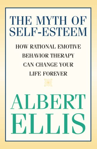 9781591023548: The Myth of Self-esteem: How Rational Emotive Behavior Therapy Can Change Your Life Forever (Psychology)