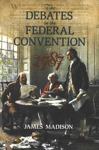 The Debates in the Federal Convention of 1787: Which Framed the Constitution of the United States ...