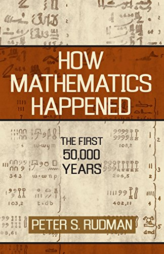 How Mathematics Happened: The First 50,000 Years: Rudman, Peter S.