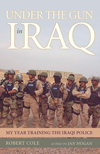 Under the Gun in Iraq: My Year Training the Iraqi Police (9781591025559) by Cole, Robert