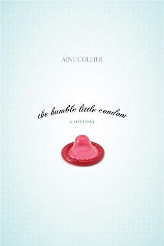 The humble little condom. A History.: Collier, Aine.